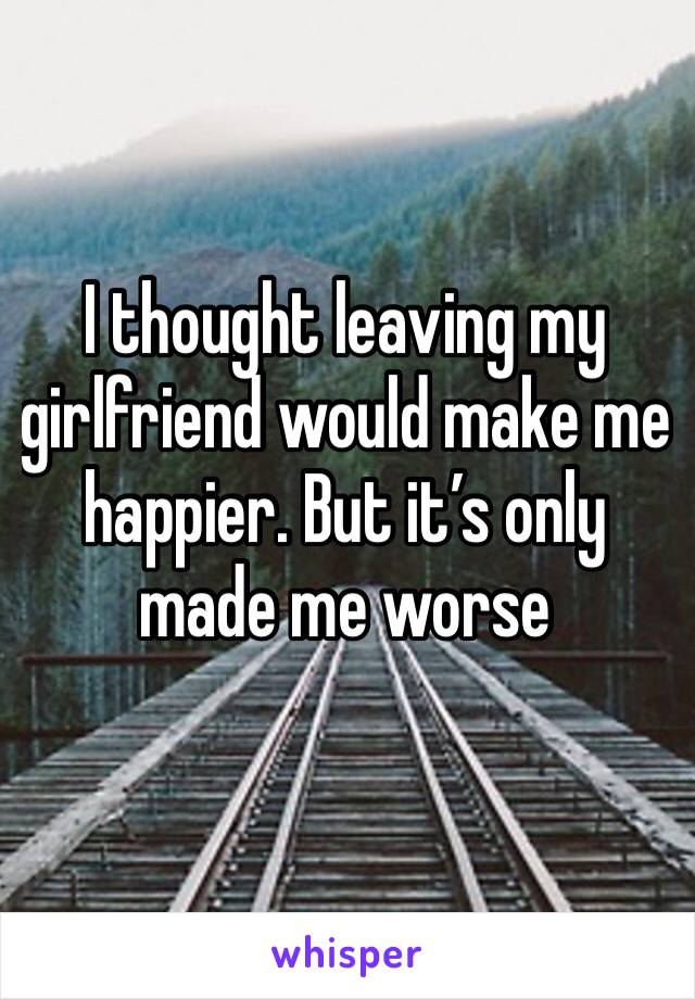 I thought leaving my girlfriend would make me happier. But it's only made me worse