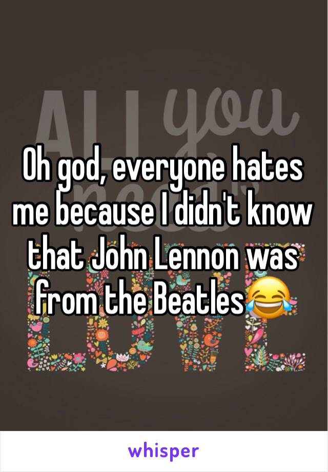 Oh god, everyone hates me because I didn't know that John Lennon was from the Beatles😂