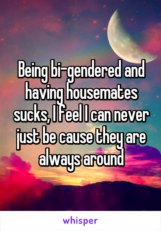 Being bi-gendered and having housemates sucks, I feel I can never just be cause they are always around