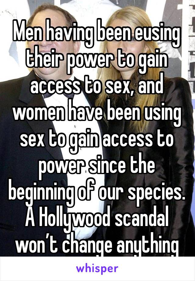 Men having been eusing their power to gain access to sex, and women have been using sex to gain access to power since the beginning of our species. A Hollywood scandal won't change anything