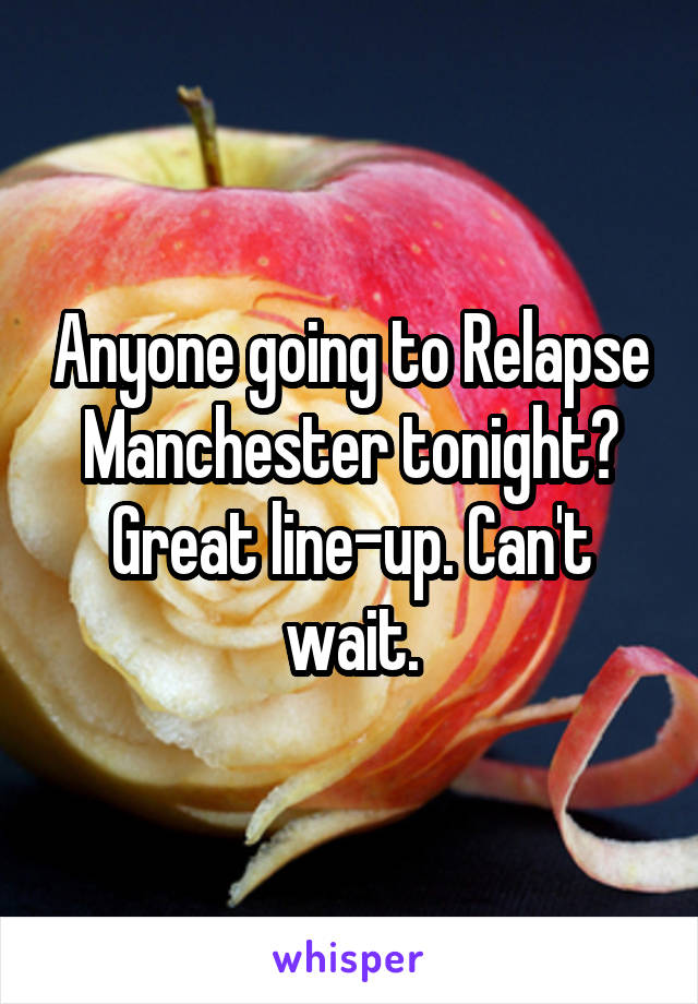 Anyone going to Relapse Manchester tonight? Great line-up. Can't wait.