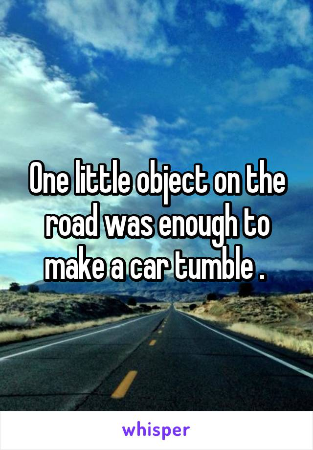 One little object on the road was enough to make a car tumble .