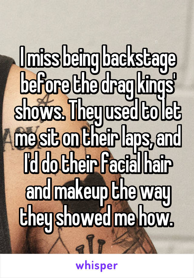 I miss being backstage before the drag kings' shows. They used to let me sit on their laps, and I'd do their facial hair and makeup the way they showed me how.