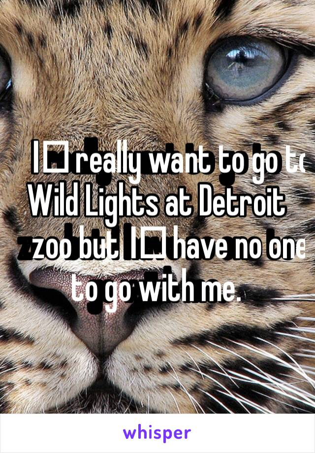 I️ really want to go to Wild Lights at Detroit zoo but I️ have no one to go with me.