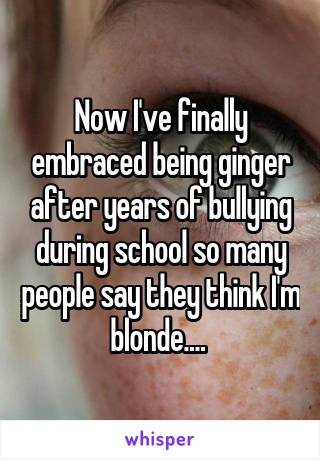 Now I've finally embraced being ginger after years of bullying during school so many people say they think I'm blonde....