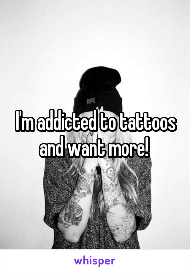 I'm addicted to tattoos and want more!