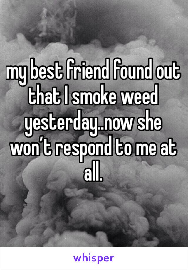 my best friend found out that I smoke weed yesterday..now she won't respond to me at all.