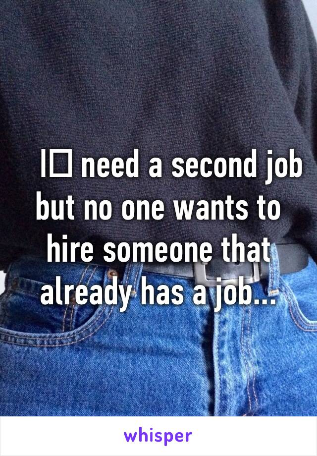I️ need a second job but no one wants to hire someone that already has a job...