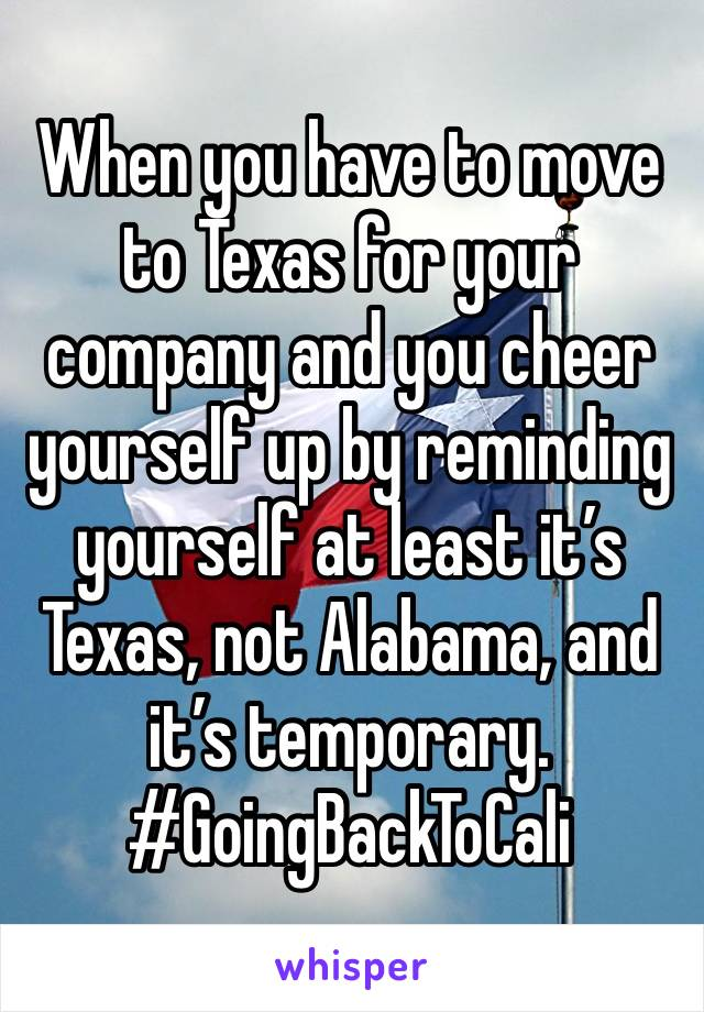 When you have to move to Texas for your company and you cheer yourself up by reminding yourself at least it's Texas, not Alabama, and it's temporary. #GoingBackToCali