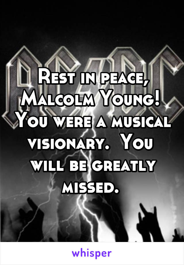 Rest in peace, Malcolm Young!  You were a musical visionary.  You  will be greatly missed.