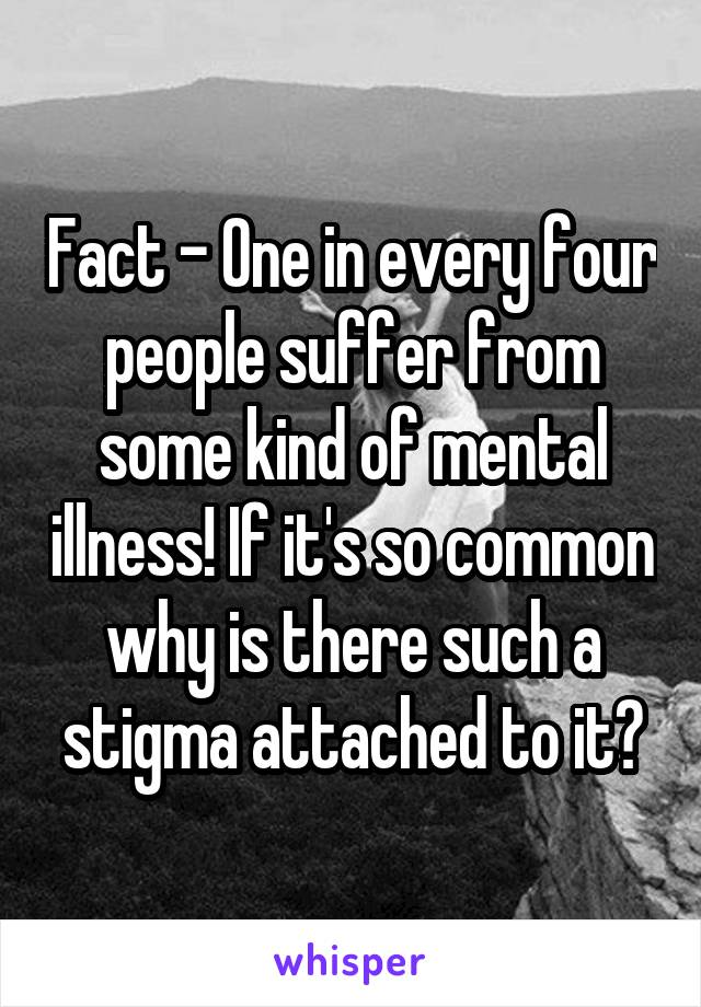 Fact - One in every four people suffer from some kind of mental illness! If it's so common why is there such a stigma attached to it?