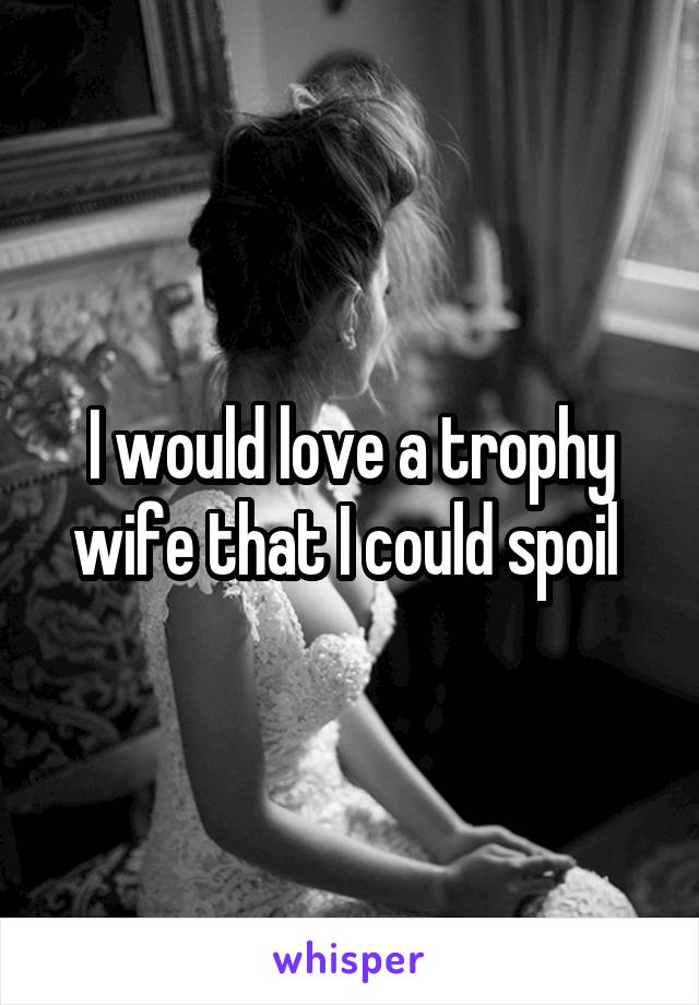 I would love a trophy wife that I could spoil