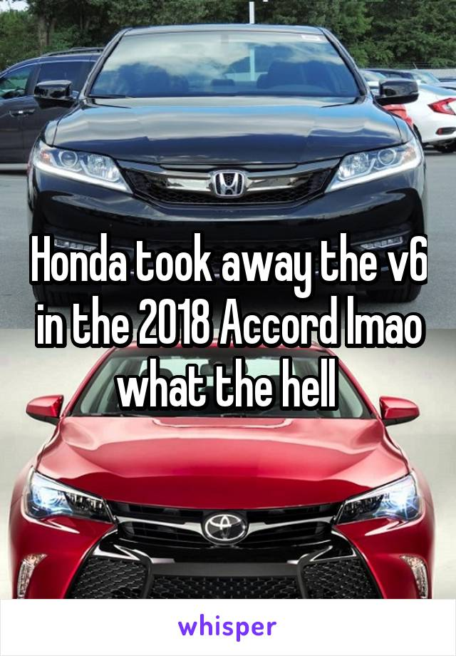 Honda took away the v6 in the 2018 Accord lmao what the hell