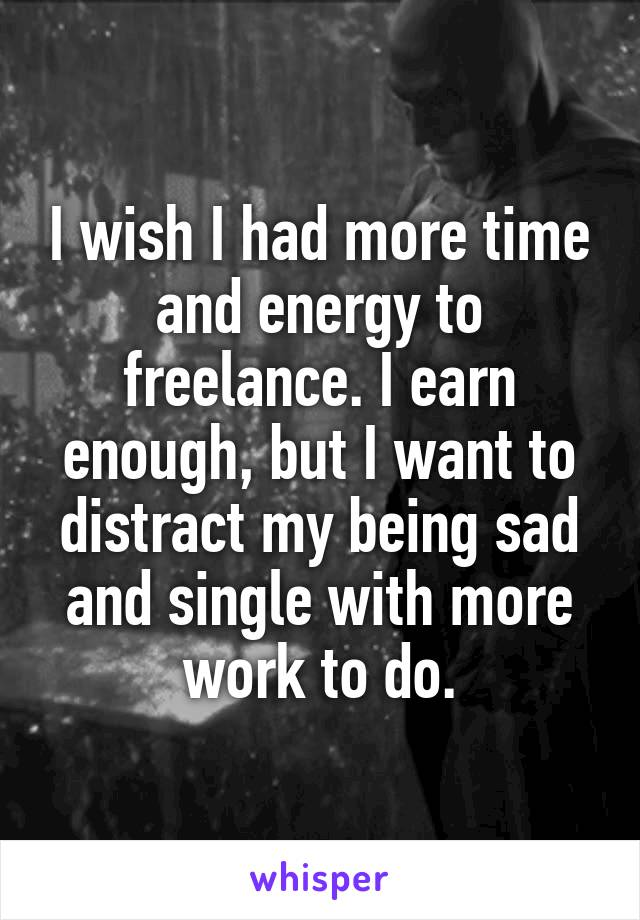 I wish I had more time and energy to freelance. I earn enough, but I want to distract my being sad and single with more work to do.