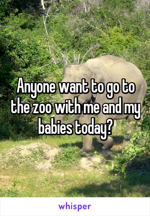 Anyone want to go to the zoo with me and my babies today?