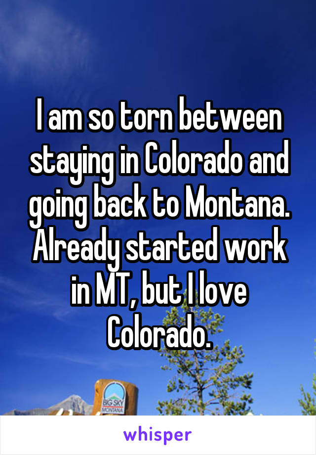I am so torn between staying in Colorado and going back to Montana. Already started work in MT, but I love Colorado.