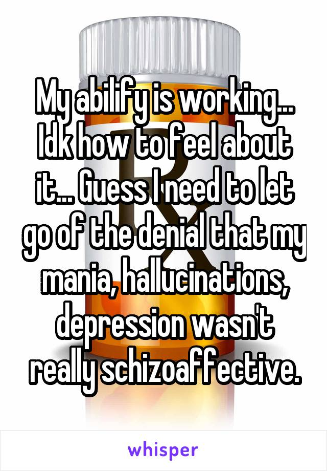 My abilify is working... Idk how to feel about it... Guess I need to let go of the denial that my mania, hallucinations, depression wasn't really schizoaffective.