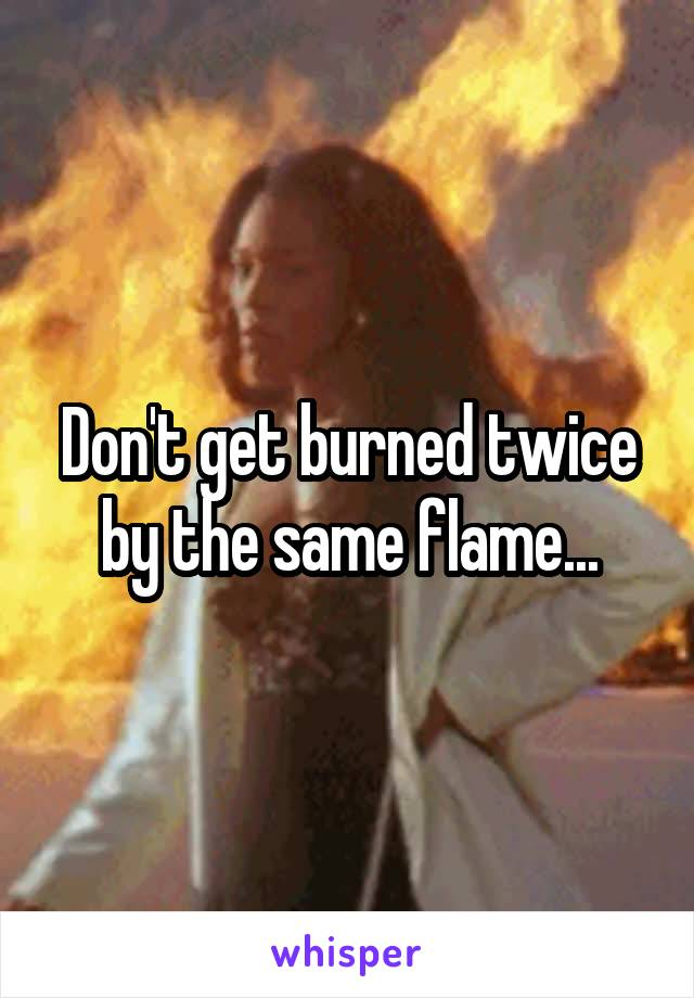 Don't get burned twice by the same flame...