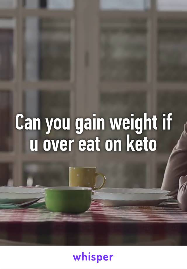 Can you gain weight if u over eat on keto