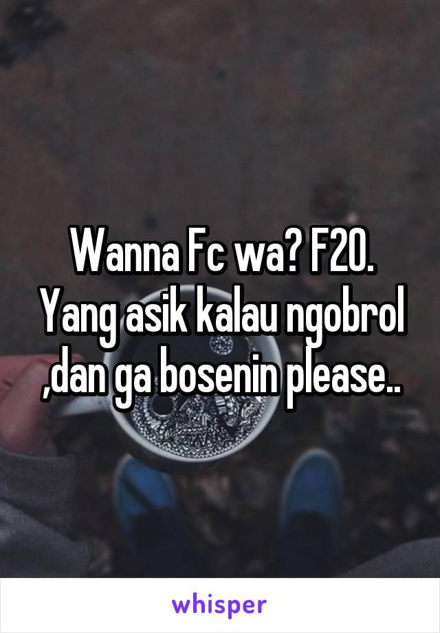 Wanna Fc wa? F20. Yang asik kalau ngobrol ,dan ga bosenin please..
