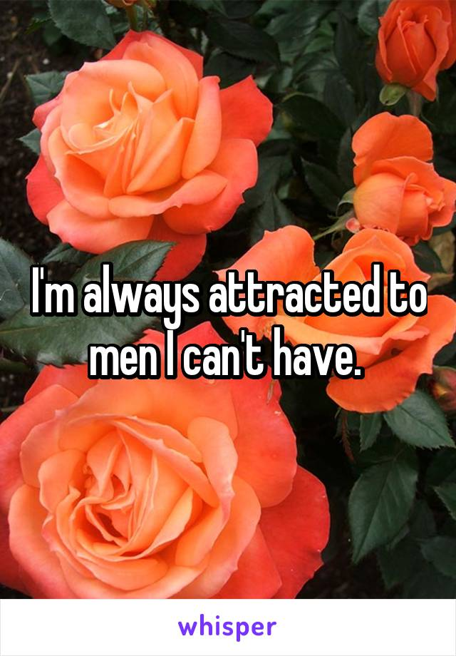 I'm always attracted to men I can't have.