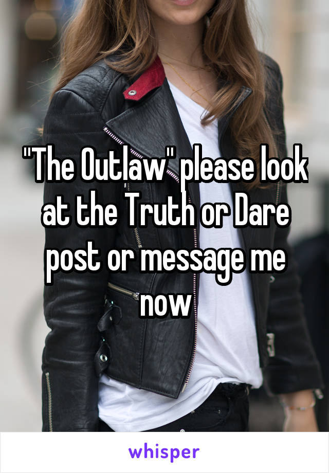 """The Outlaw"" please look at the Truth or Dare post or message me now"