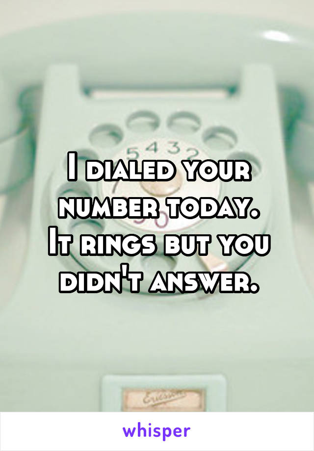 I dialed your number today. It rings but you didn't answer.