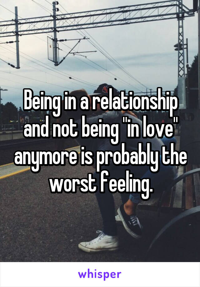 """Being in a relationship and not being """"in love"""" anymore is probably the worst feeling."""