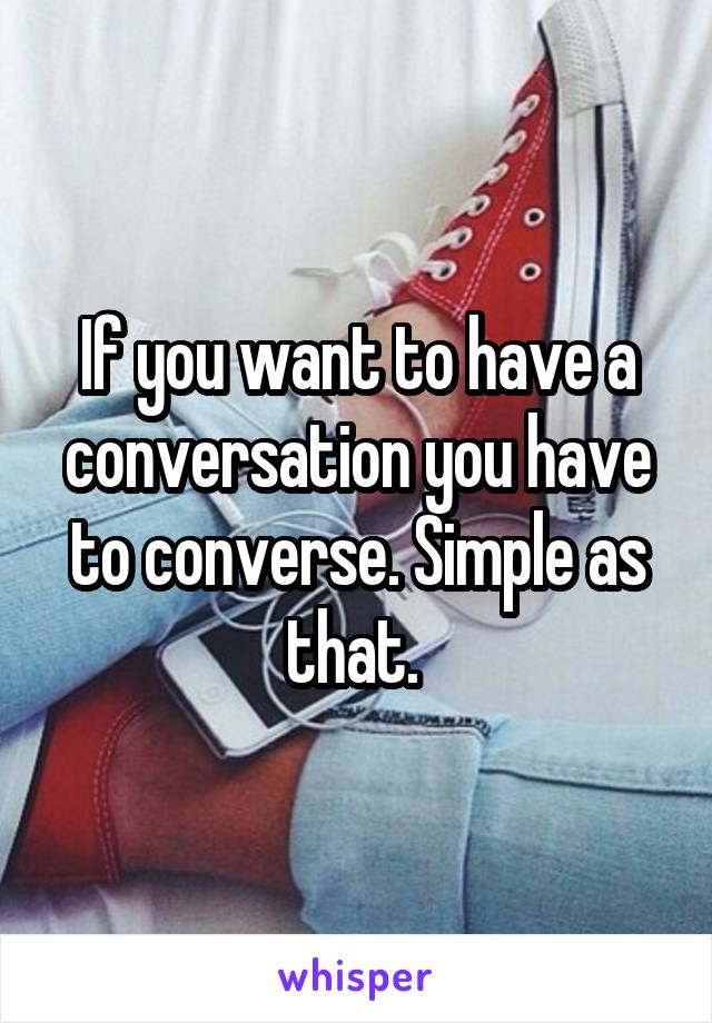 If you want to have a conversation you have to converse. Simple as that.
