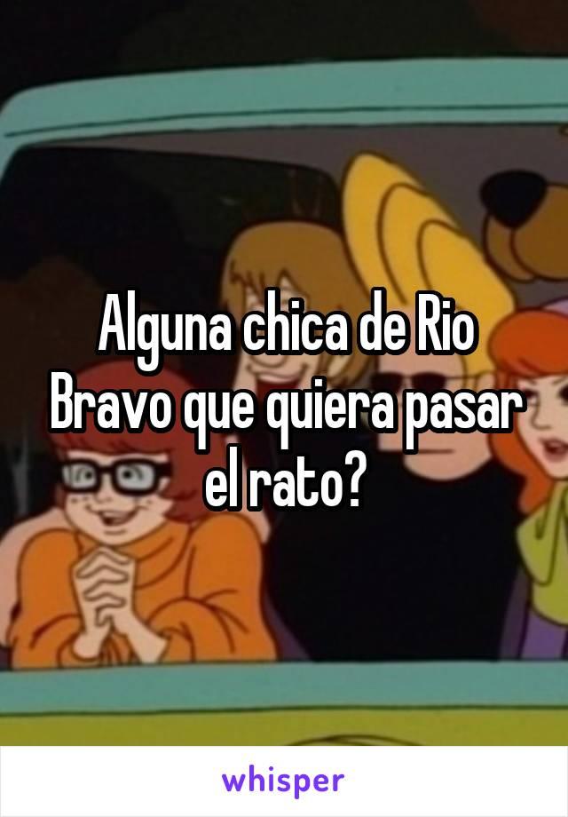 Alguna chica de Rio Bravo que quiera pasar el rato?