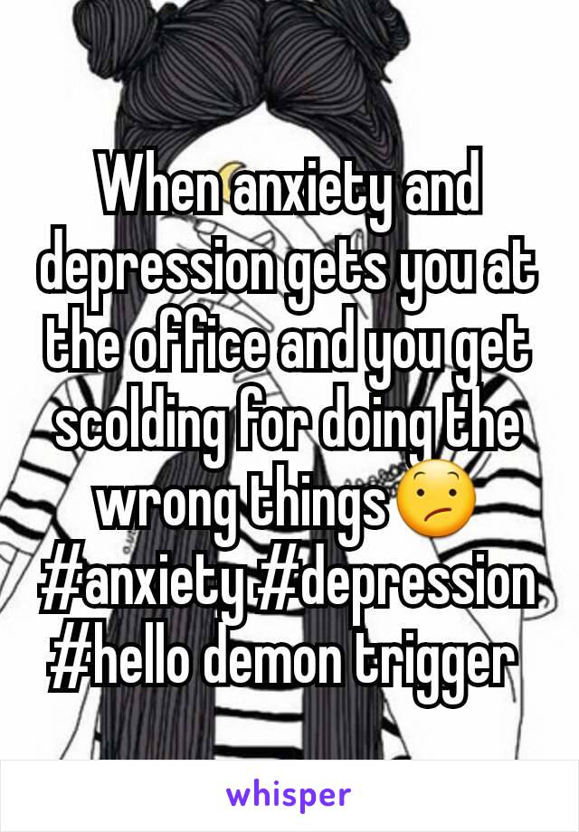 When anxiety and depression gets you at the office and you get scolding for doing the wrong things😕#anxiety #depression #hello demon trigger