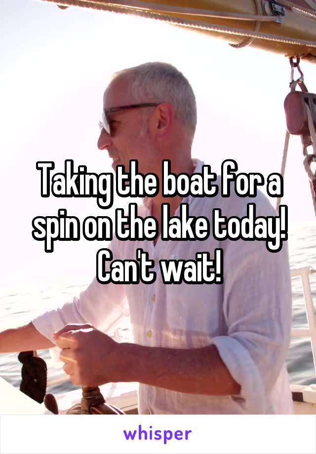 Taking the boat for a spin on the lake today! Can't wait!