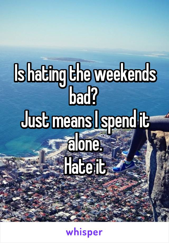 Is hating the weekends bad?  Just means I spend it alone. Hate it