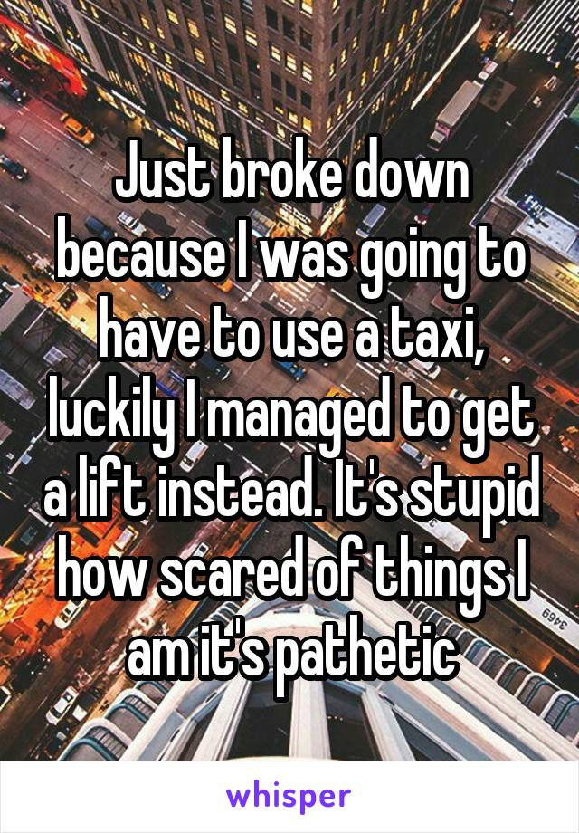 Just broke down because I was going to have to use a taxi, luckily I managed to get a lift instead. It's stupid how scared of things I am it's pathetic
