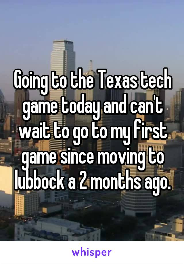 Going to the Texas tech game today and can't wait to go to my first game since moving to lubbock a 2 months ago.