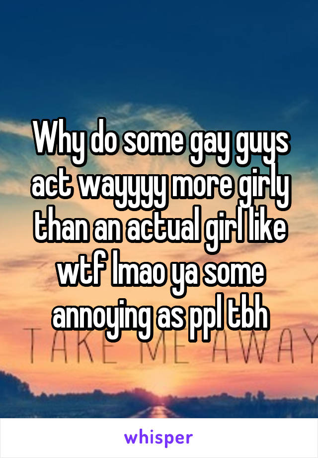 Why do some gay guys act wayyyy more girly than an actual girl like wtf lmao ya some annoying as ppl tbh