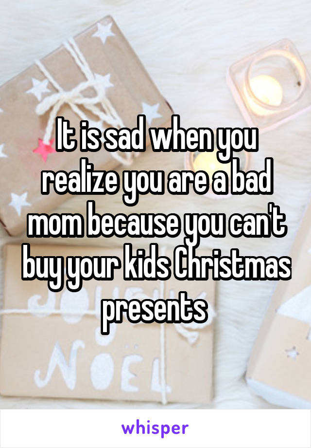 It is sad when you realize you are a bad mom because you can't buy your kids Christmas presents