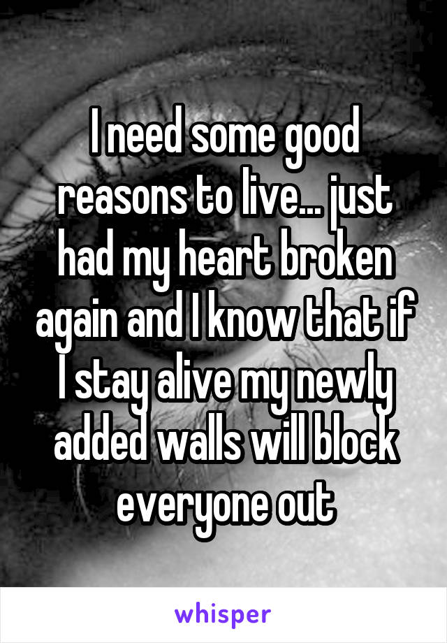 I need some good reasons to live... just had my heart broken again and I know that if I stay alive my newly added walls will block everyone out