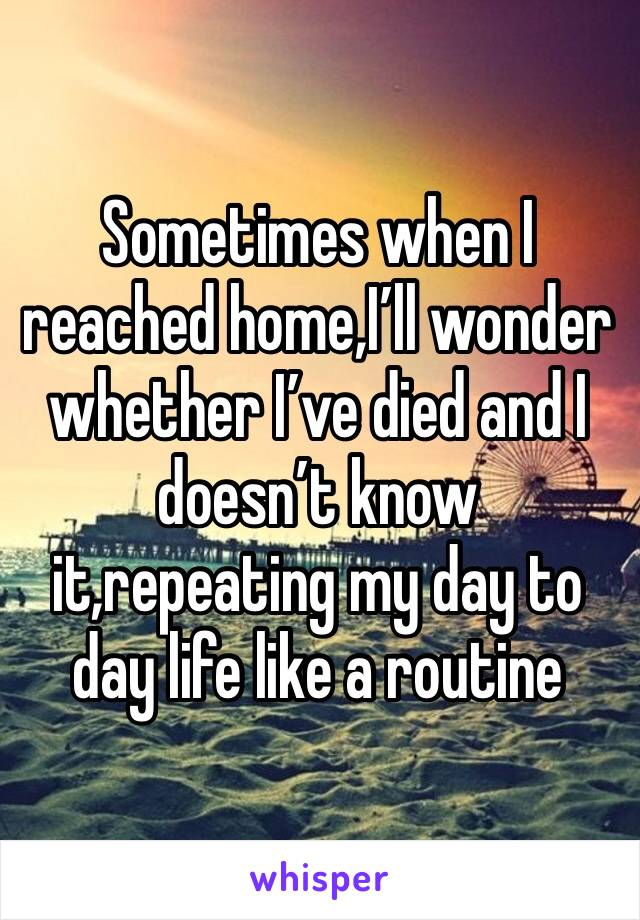 Sometimes when I reached home,I'll wonder whether I've died and I doesn't know it,repeating my day to day life like a routine