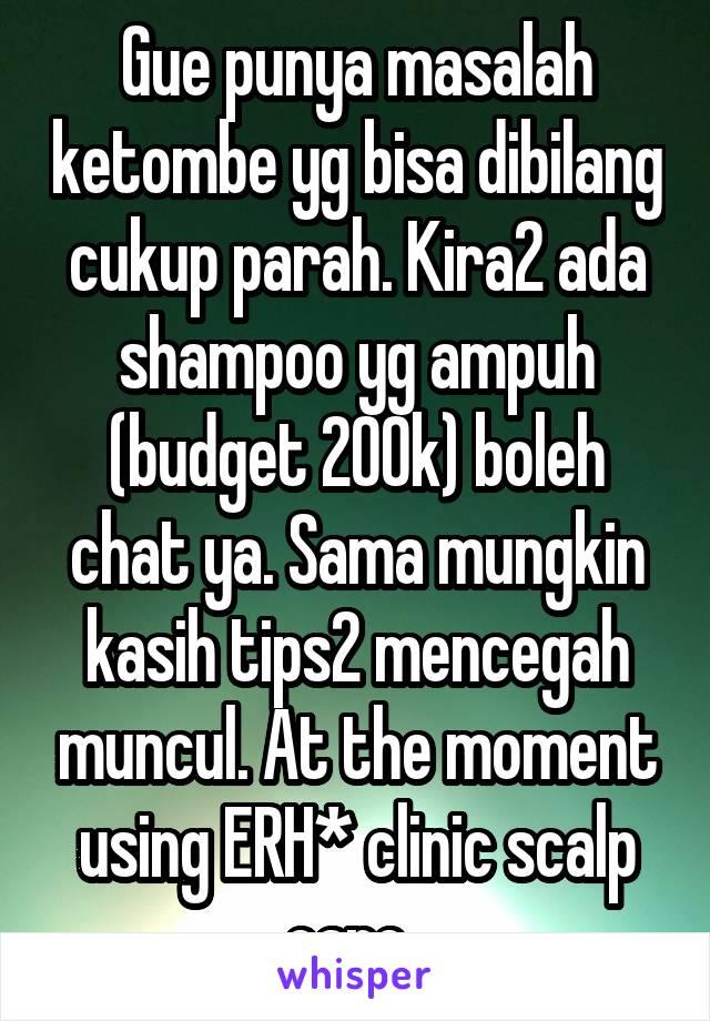 Gue punya masalah ketombe yg bisa dibilang cukup parah. Kira2 ada shampoo yg ampuh (budget 200k) boleh chat ya. Sama mungkin kasih tips2 mencegah muncul. At the moment using ERH* clinic scalp care.
