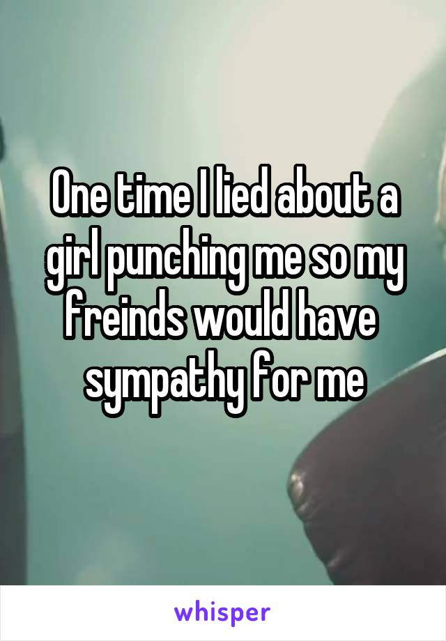 One time I lied about a girl punching me so my freinds would have  sympathy for me