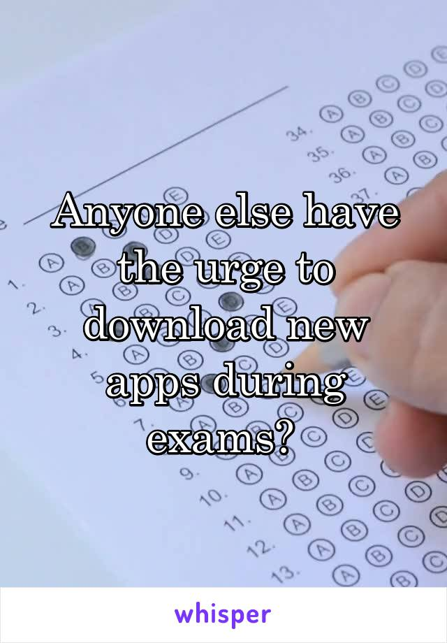 Anyone else have the urge to download new apps during exams?