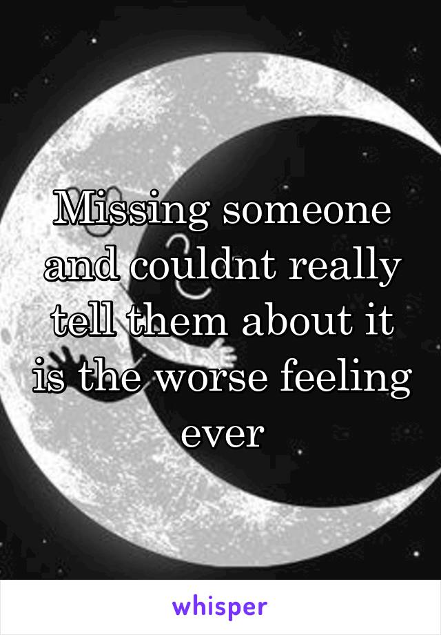 Missing someone and couldnt really tell them about it is the worse feeling ever
