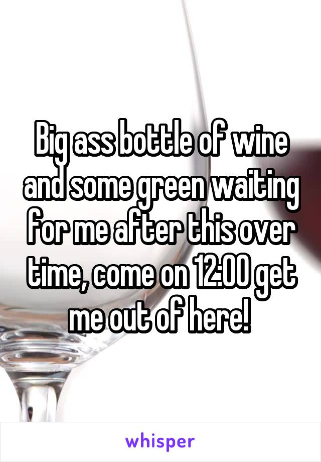 Big ass bottle of wine and some green waiting for me after this over time, come on 12:00 get me out of here!