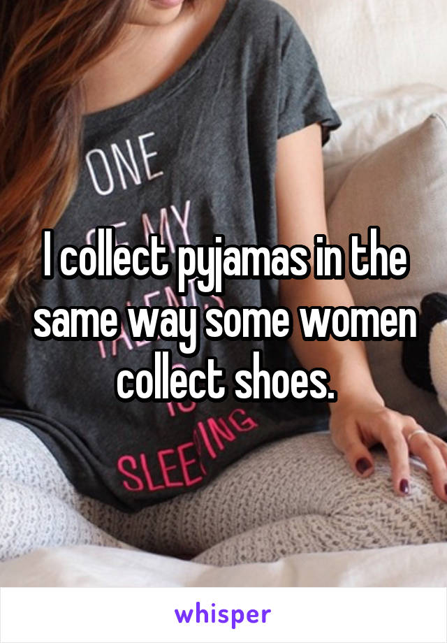 I collect pyjamas in the same way some women collect shoes.