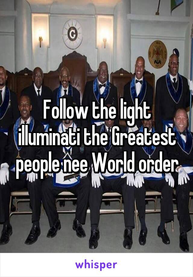 Follow the light illuminati the Greatest people nee World order