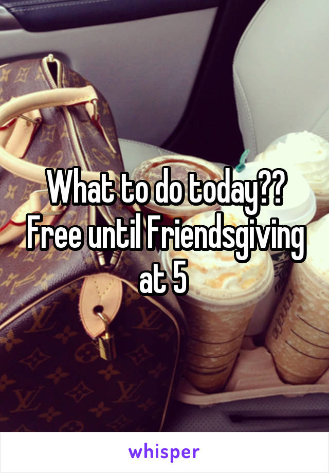 What to do today?? Free until Friendsgiving at 5