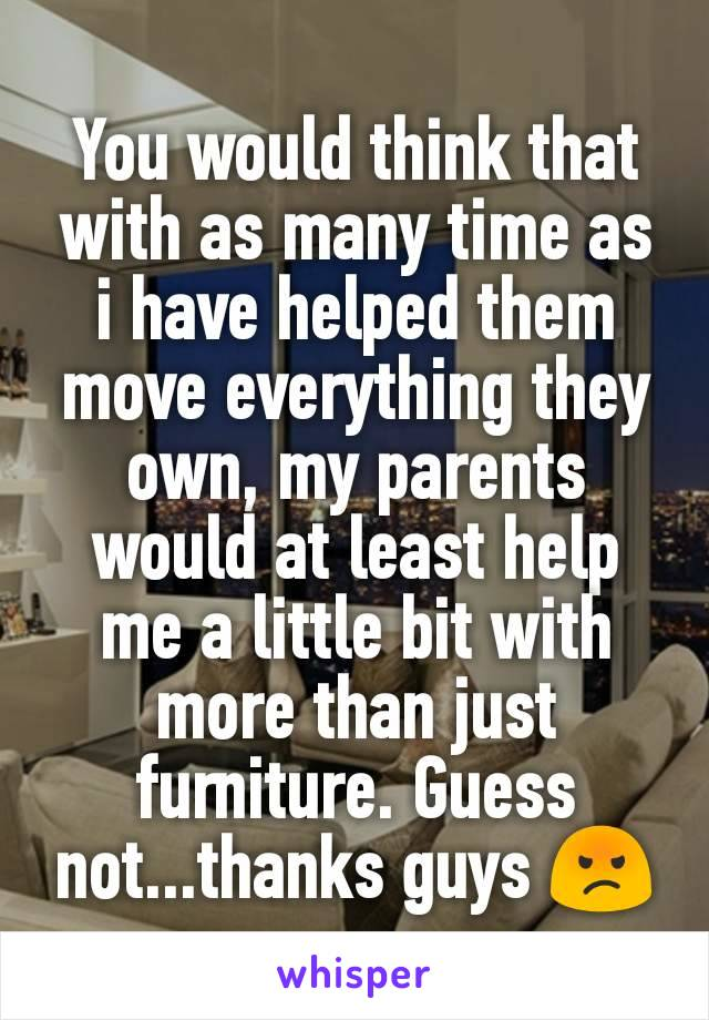You would think that with as many time as i have helped them move everything they own, my parents would at least help me a little bit with more than just furniture. Guess not...thanks guys 😡