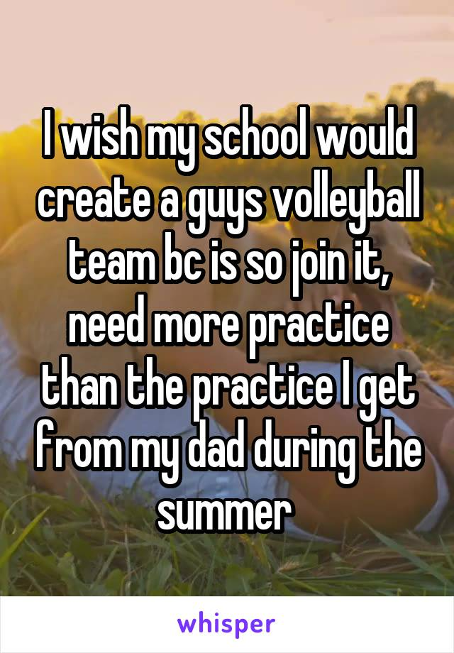 I wish my school would create a guys volleyball team bc is so join it, need more practice than the practice I get from my dad during the summer