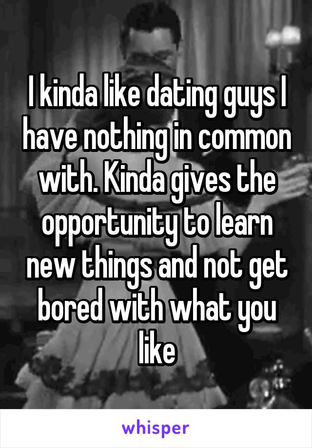 I kinda like dating guys I have nothing in common with. Kinda gives the opportunity to learn new things and not get bored with what you like